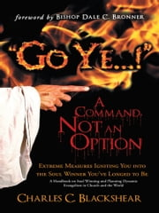 """Go Ye...!"" A Command, Not an Option - Extreme Measures Igniting You into the Soul Winner You've Longed to Be ebook by Charles C. Blackshear"