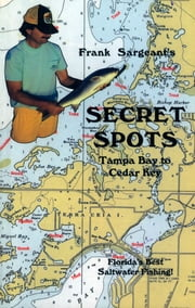 Secret Spots--Tampa Bay to Cedar Key - Tampa Bay to Cedar Key: Florida's Best Saltwater Fishing Book 1 ebook by Frank Sargeant