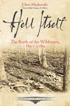 Hell Itself - The Battle of the Wilderness, May 5-7, 1864 ebook by Chris Mackowski
