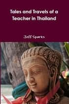 Tales and Travels of a Teacher in Thailand ebook by Jeff Sparks