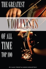 The Greatest Violinists of All Time: Top 100 ebook by alex trostanetskiy