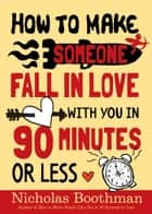 How to Make Someone Fall in Love With You in 90 Minutes or Less ebook by Nicholas Boothman