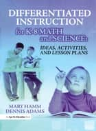 Differentiated Instruction for K-8 Math and Science - Ideas, Activities, and Lesson Plans ebook by Mary Hamm, Dennis Adams