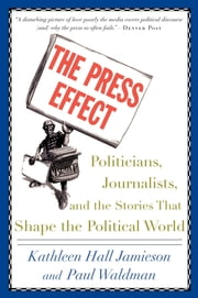 The Press Effect - Politicians, Journalists, and the Stories that Shape the Political World ebook by Kathleen Hall Jamieson,Paul Waldman