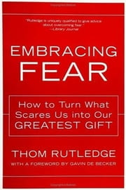Embracing Fear - How to Turn What Scares Us into Our Greatest Gift ebook by Thom Rutledge