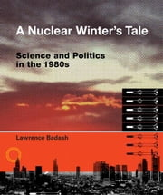 A Nuclear Winter's Tale: Science and Politics in the 1980s ebook by Lawrence Badash