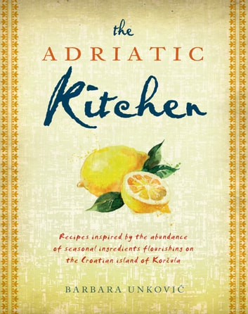 The Adriatic Kitchen - Recipes inspired by the abundance of seasonal ingredients flourishing on the Croatian island of Korčula ebook by Barbara Unković