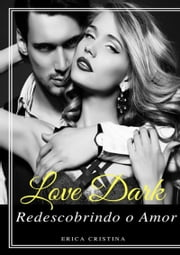 Love Dark... Redescobrindo O Amor ebook by Erica Cristina