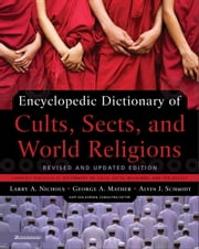 Encyclopedic Dictionary of Cults, Sects, and World Religions: Revised and Updated Edition - Revised and Updated Edition ebook by Larry A. Nichols,George Mather,Alvin J. Schmidt