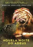 Aquela Noite Do Adeus eBook by Marcos Avelino Martins