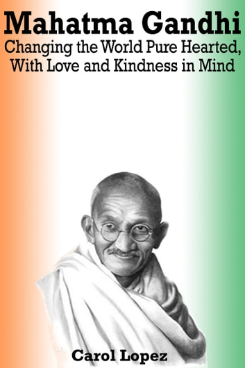 Mahatma Gandhi: Changing the World Pure Hearted, With Love and Kindness in Mind ebook by Carol Lopez