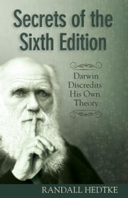 Secrets of the Sixth Edition - Darwin Discredits His Own Theory ebook by Randall Hedtke