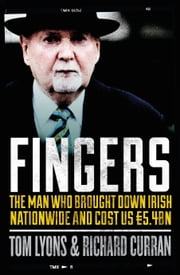 Fingers: The Man Who Brought Down Irish Nationwide and Cost Us €5.4bn: Michael Fingleton: The Man Who Brought Down Irish Nationwide and Cost Us €5.4bn ebook by Richard Curran,Tom Lyons