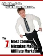 The 7 Most Common Mistakes Made in Affiliate Marketing - A Must Have Guide For All Affiliate Marketers... ebook by Thrivelearning Institute Library