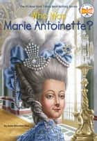 Who Was Marie Antoinette? eBook by Dana Meachen Rau, Who HQ, John O'Brien