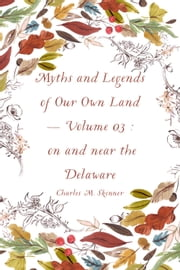 Myths and Legends of Our Own Land — Volume 03 : on and near the Delaware ebook by Charles M. Skinner