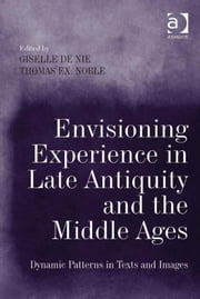 Envisioning Experience in Late Antiquity and the Middle Ages - Dynamic Patterns in Texts and Images ebook by Dr Giselle de Nie,Professor Thomas F X Noble