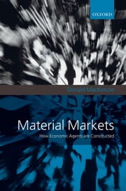 Material Markets : How Economic Agents are Constructed ebook by Donald MacKenzie