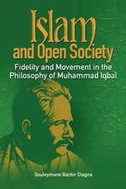 Islam and Open Society Fidelity and Movement in the Philosophy of Muhammad Iqbal ebook by Diagne, Bachir