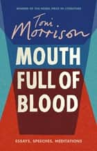 Mouth Full of Blood - Essays, Speeches, Meditations ebook by Toni Morrison