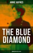 THE BLUE DIAMOND (Murder Mystery Classic) - Intriguing Golden Age Mystery from the Renowned Author of The House in Charlton Crescent, The Crime at Tattenham Corner & Who Killed Charmian Karslake? eBook by Annie Haynes