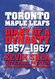 Toronto Maple Leafs - Diary of a Dynasty, 1957--1967 ebook by Kevin Shea,Paul Patskou,Roly Harris