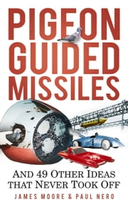Pigeon Guided Missiles - And 49 Other Ideas that Never Took Off ebook by James Moore, Paul Nero