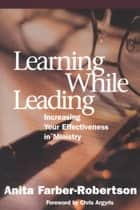 Learning While Leading - Increasing Your Effectiveness in Ministry ebook by Anita Farber-Robertson