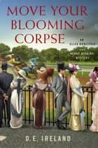 Move Your Blooming Corpse - An Eliza Doolittle & Henry Higgins Mystery ebook by D. E. Ireland