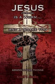 Jesus (Yeshua) is a Worm and a Snake too....Among Other Things ebook by Kendall T. Shoulders