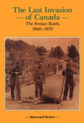 The Last Invasion of Canada - The Fenian Raids, 1866 – 1870 ebook by Hereward Senior