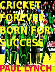 Cricket Forever Born For Success ebook by paul lynch
