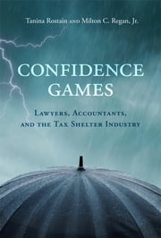 Confidence Games - Lawyers, Accountants, and the Tax Shelter Industry ebook by Tanina Rostain, Milton C. Regan, Jr.
