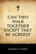 Can Two Walk Together Except They Be Agreed? ebook by Charles G. Finney