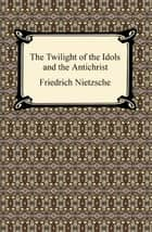 The Twilight of the Idols and The Antichrist ebook by Friedrich Nietzsche
