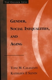 Gender, Social Inequalities, and Aging ebook by Toni M. Calasanti,Kathleen F. Slevin