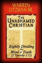 The Unashamed Christian - Rightly Dividing the Word of Truth (2 Timothy 2:15) ebook by Warren Litzman Sr.