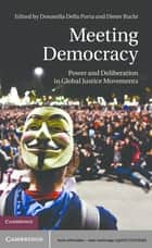 Meeting Democracy - Power and Deliberation in Global Justice Movements ebook by Dieter Rucht, Donatella della Porta