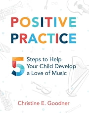 Positive Practice - 5 Steps to Help Your Child Develop a Love of Music ebook by Christine E. Goodner