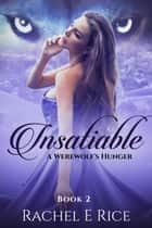 Insatiable: A Werewolf's Hunger - Insatiable, #2 ebook by Rachel E Rice