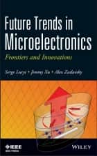 Future Trends in Microelectronics ebook by Serge Luryi,Jimmy Xu,Alexander Zaslavsky