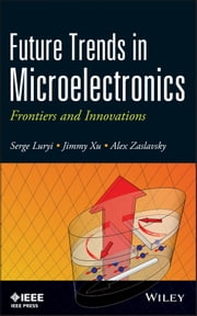 Future Trends in Microelectronics - Frontiers and Innovations ebook by Serge Luryi,Jimmy Xu,Alexander Zaslavsky