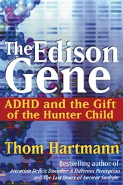 The Edison Gene: ADHD and the Gift of the Hunter Child - ADHD and the Gift of the Hunter Child ebook by Thom Hartmann
