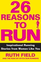 26 Reasons to Run - Inspirational Running Stories from Women Like You ebook by Ruth Field