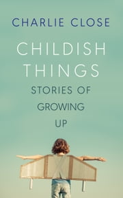 Childish Things - Stories of Growing Up ebook by Charlie Close