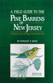 A Field Guide to the Pine Barrens of New Jersey: Its Flora, Fauna, Ecology and Historic Sites ebook by Howard P. Boyd