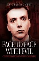 Face to Face with Evil - Conversations with Ian Brady ebook by Dr. Chris Cowley