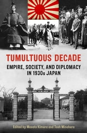Tumultuous Decade - Empire, Society, and Diplomacy in 1930s Japan ebook by Masato  Kimura,Tosh Minohara