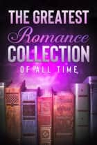The Greatest Romance Collection of all Time - 50 Classic Novels ebook by William Shakespeare, Jane Austen, Thomas Hardy,...