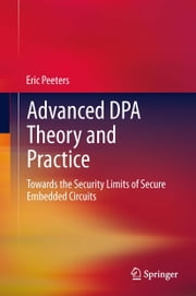 Advanced DPA Theory and Practice - Towards the Security Limits of Secure Embedded Circuits ebook by Eric Peeters